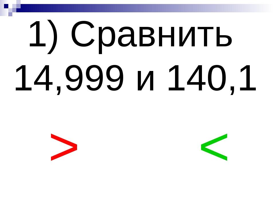 1) Сравнить 14,999 и 140,1 > <