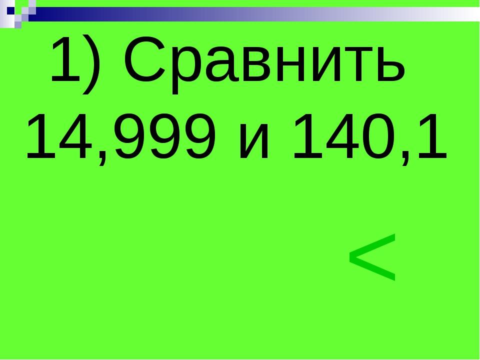 1) Сравнить 14,999 и 140,1 <