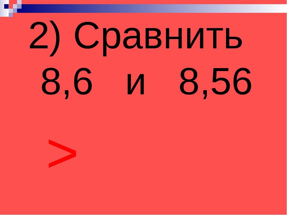 2) Сравнить 8,6 и 8,56 >