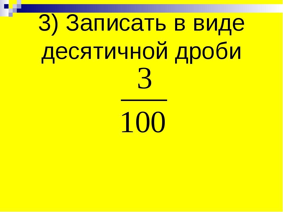 3) Записать в виде десятичной дроби