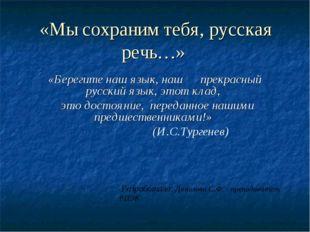 «Мы сохраним тебя, русская речь…» «Берегите наш язык, наш прекрасный русский