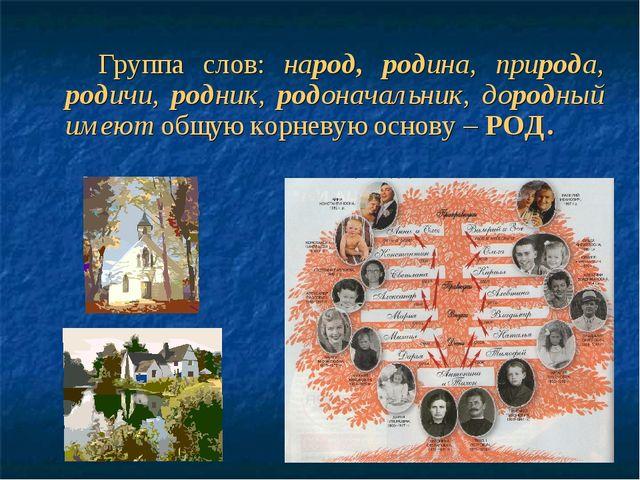 Группа слов: народ, родина, природа, родичи, родник, родоначальник, дородный...