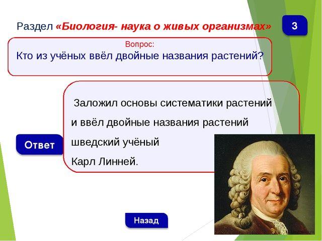 Раздел «Биология- наука о живых организмах» Вопрос: Кто из учёных ввёл двойны...