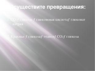 Осуществите превращения: 1. СО2→глюкоза →глюконовая кислота→глюконат натрия 2