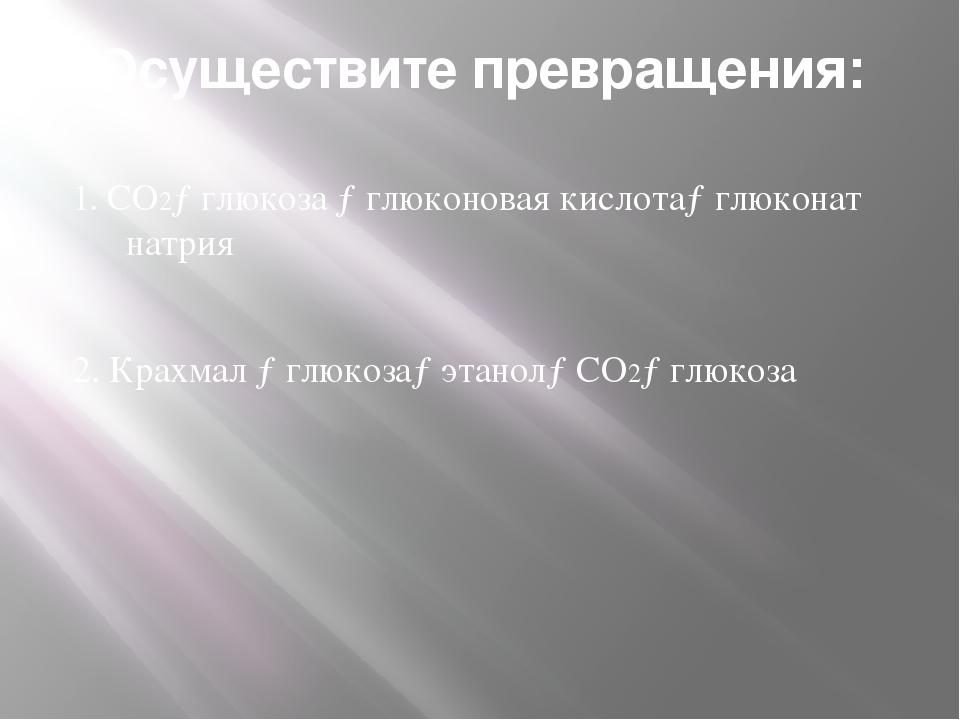 Осуществите превращения: 1. СО2→глюкоза →глюконовая кислота→глюконат натрия 2...