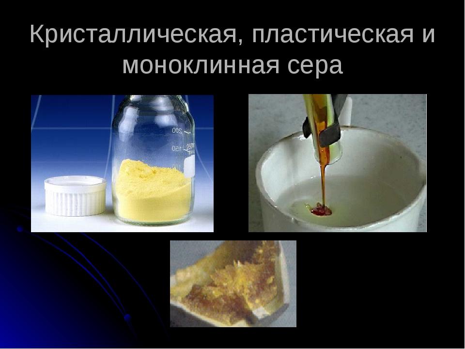 Кристаллическая, пластическая и моноклинная сера