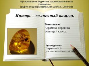 Янтарь – солнечный камень Выполнила: Абрамова Вероника ученица 4 класса. Муни