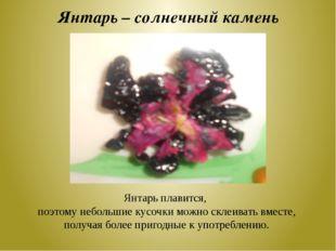 Янтарь – солнечный камень Янтарь плавится, поэтому небольшие кусочки можно ск