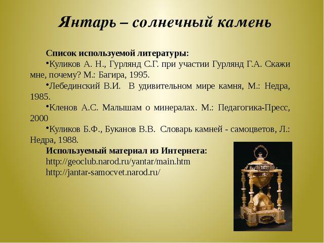 Янтарь – солнечный камень Список используемой литературы: Куликов А. Н., Гурл...