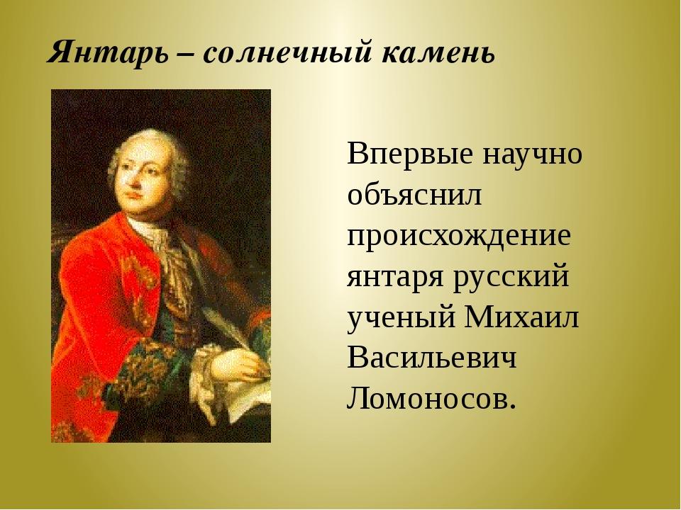Впервые научно объяснил происхождение янтаря русский ученый Михаил Васильевич...