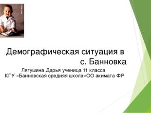 Демографическая ситуация в с. Банновка Лягушина Дарья ученица 11 класса КГУ «