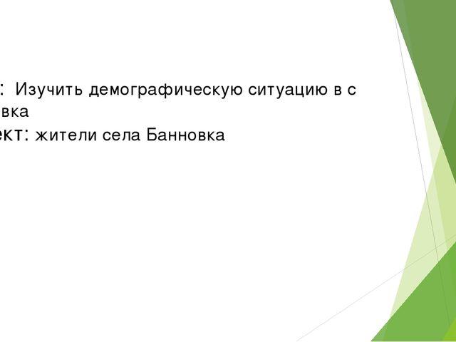 Цель: Изучить демографическую ситуацию в с Банновка Объект: жители села Банн...
