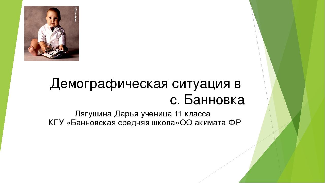 Демографическая ситуация в с. Банновка Лягушина Дарья ученица 11 класса КГУ «...