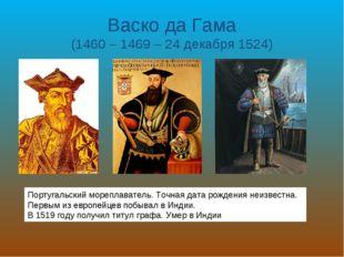 Васко да Гама (1460 – 1469 – 24 декабря 1524) Португальский мореплаватель. То