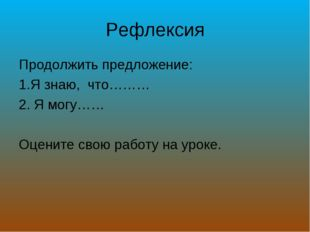 Рефлексия Продолжить предложение: Я знаю, что……… Я могу…… Оцените свою работу