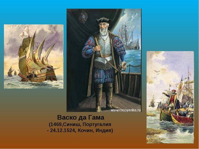 Васко да Гама (1469,Синиш, Португалия - 24.12.1524, Кочин, Индия)