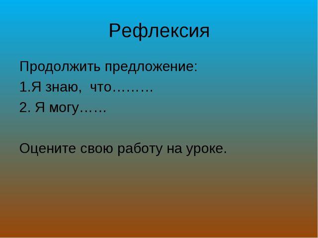 Рефлексия Продолжить предложение: Я знаю, что……… Я могу…… Оцените свою работу...
