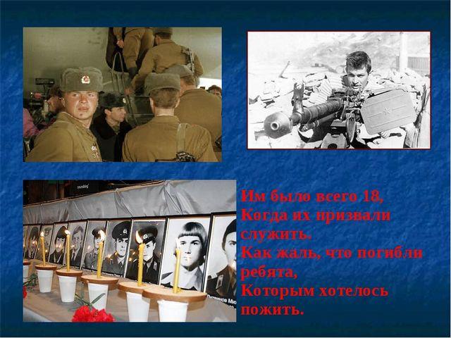 Им было всего 18, Когда их призвали служить. Как жаль, что погибли ребята,...