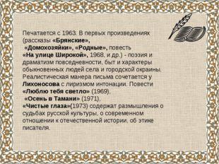 Печатается с 1963. В первых произведениях (рассказы «Брянские», «Домохозяйки»