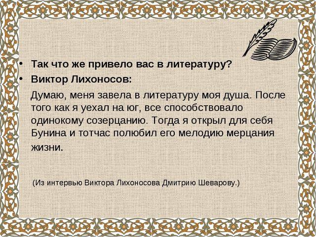 Так что же привело вас в литературу? Виктор Лихоносов: Думаю, меня завела в...
