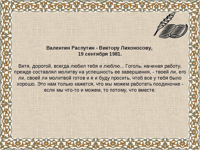 Валентин Распутин - Виктору Лихоносову, 19 сентября 1981. Витя, дорогой, всег...