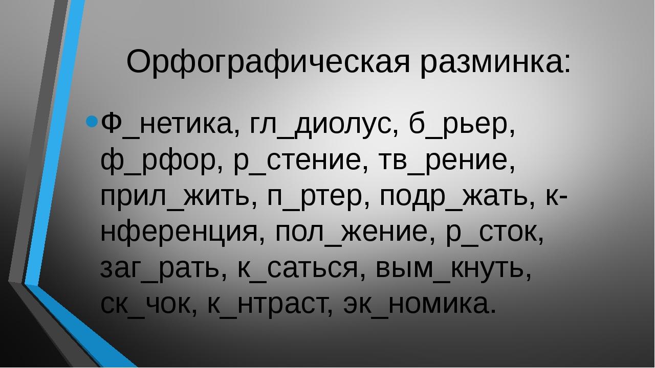 Орфографическая разминка: Ф_нетика, гл_диолус, б_рьер, ф_рфор, р_стение, тв_р...