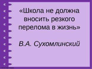 «Школа не должна вносить резкого перелома в жизнь» В.А. Сухомлинский © Фокина