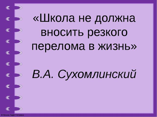 «Школа не должна вносить резкого перелома в жизнь» В.А. Сухомлинский © Фокина...