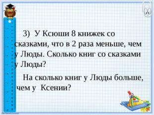 3) У Ксюши 8 книжек со сказками, что в 2 раза меньше, чем у Люды. Сколько кн