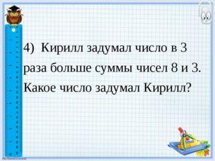 4) Кирилл задумал число в 3 раза больше суммы чисел 8 и 3. Какое число задум