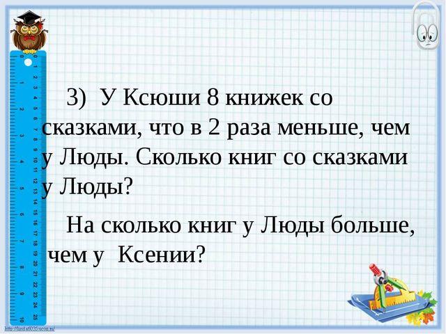 3) У Ксюши 8 книжек со сказками, что в 2 раза меньше, чем у Люды. Сколько кн...
