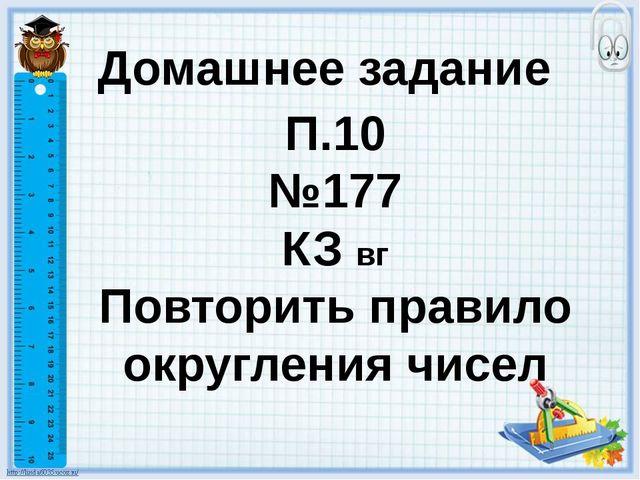 Домашнее задание П.10 №177 КЗ вг Повторить правило округления чисел