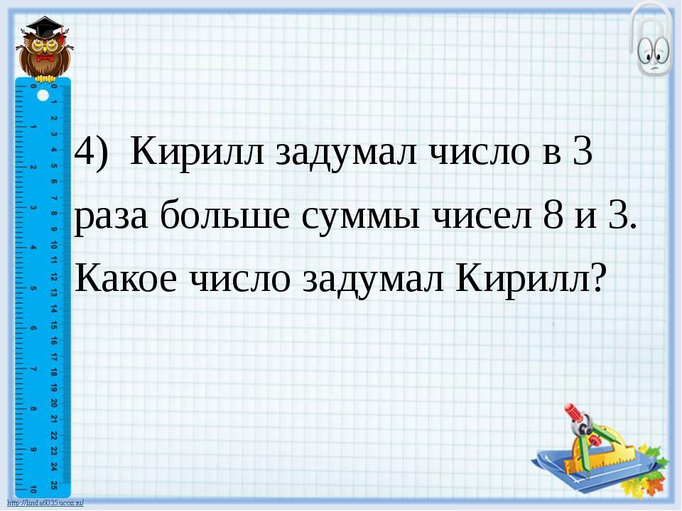 4) Кирилл задумал число в 3 раза больше суммы чисел 8 и 3. Какое число задум...