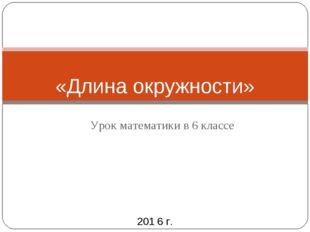 Урок математики в 6 классе «Длина окружности» 201 6 г.