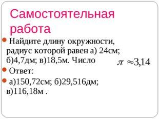 Самостоятельная работа Найдите длину окружности, радиус которой равен а) 24см