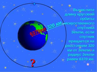 * Вычислите длину круговой орбиты искусственного спутника Земли, если спутник