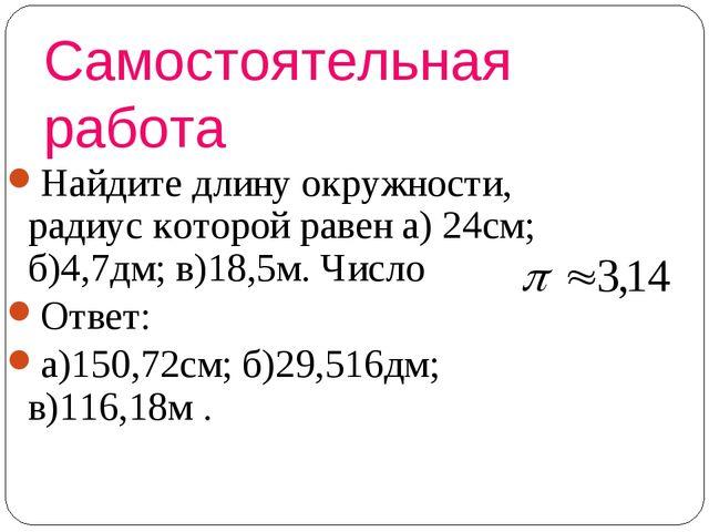 Самостоятельная работа Найдите длину окружности, радиус которой равен а) 24см...