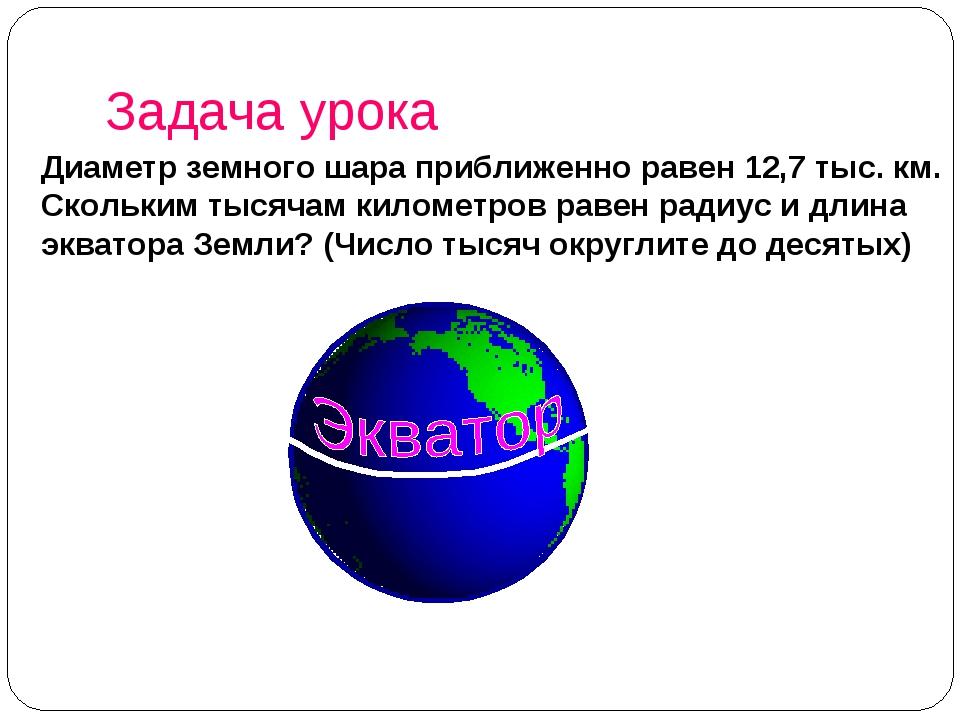 Задача урока Диаметр земного шара приближенно равен 12,7 тыс. км. Скольким ты...