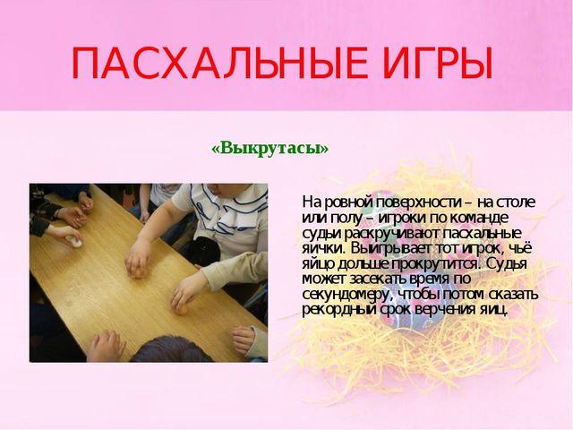 ПАСХАЛЬНЫЕ ИГРЫ «Выкрутасы» На ровной поверхности – на столе или полу – игрок...