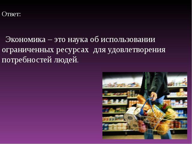 Ответ: Экономика – это наука об использовании ограниченных ресурсах для удов...