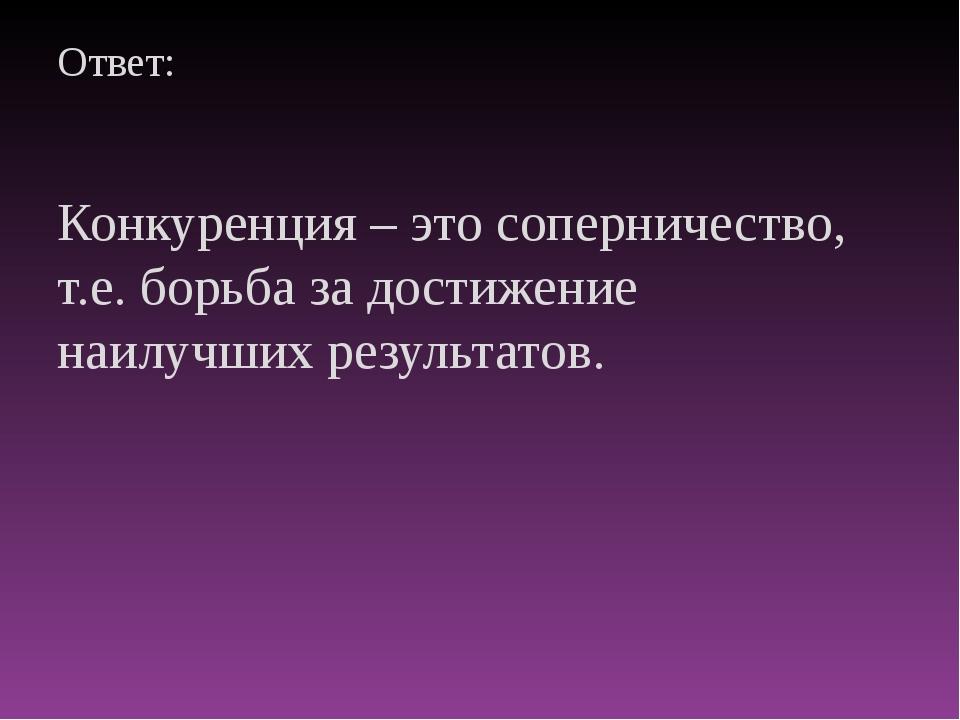 Ответ: Конкуренция – это соперничество, т.е. борьба за достижение наилучших р...
