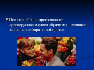 Понятие «брак» произошло от древнерусского слова «брачити», имеющего значение