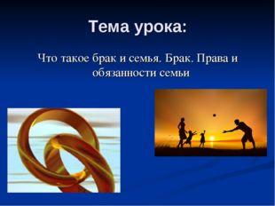 Тема урока: Что такое брак и семья. Брак. Права и обязанности семьи