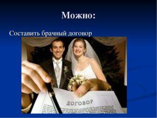 Можно: Составить брачный договор