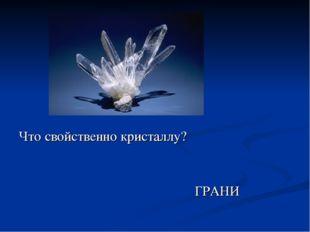 Что свойственно кристаллу? ГРАНИ