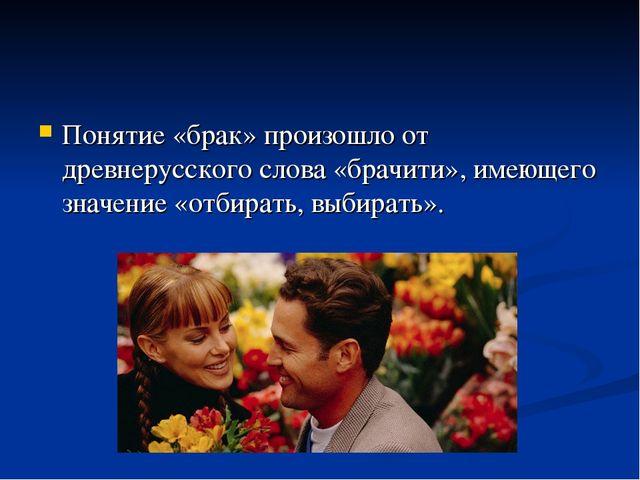 Понятие «брак» произошло от древнерусского слова «брачити», имеющего значение...