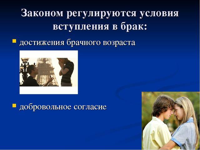 Законом регулируются условия вступления в брак: достижения брачного возраста...