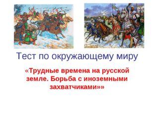 Тест по окружающему миру «Трудные времена на русской земле. Борьба с иноземны