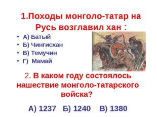 1.Походы монголо-татар на Русь возглавил хан : А) Батый Б) Чингисхан В) Темуч