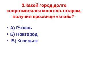 3.Какой город долго сопротивлялся монголо-татарам, получил прозвище «злой»? А